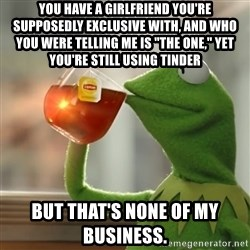 """But that's none of my business: Kermit the Frog - you have a girlfriend you're supposedly exclusive with, and who you were telling me is """"the one,"""" yet you're still using tinder but that's none of my business."""
