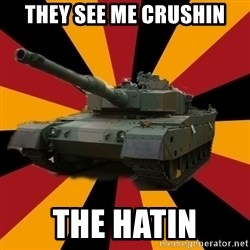 http://memegenerator.net/The-Impudent-Tank3 - they see me crushin the hatin