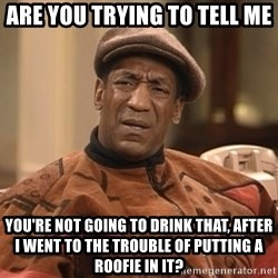 Bill Cosby Confused - Are you trying to tell me you're not going to drink that, after I went to the trouble of putting a roofie in it?