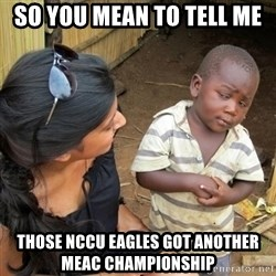 you mean to tell me black kid - So You Mean To Tell Me Those NCCU Eagles Got another MEAC Championship