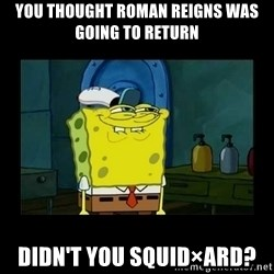didnt you squidward - you thought Roman Reigns was going to return Didn't you Squid×ard?