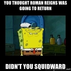 didnt you squidward - You thought Roman Reigns was going to return Didn't you Squidward