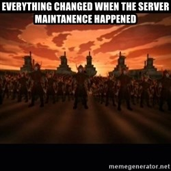 until the fire nation attacked. - everything changed when the server maintanence happened