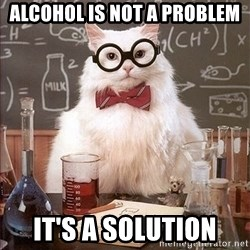 Science Cat - ALCOHOL IS NOT A PROBLEM IT'S A SOLUTION