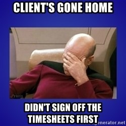 Picard facepalm  - CLIENT'S GONE HOME DIDN'T SIGN OFF THE TIMESHEETS FIRST
