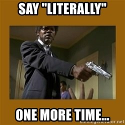 "say what one more time - Say ""literally"" one more time..."
