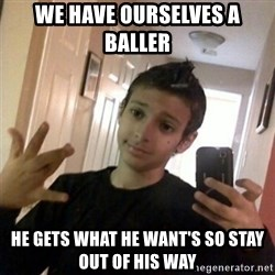 Thug life guy - We have ourselves a baller  He gets what he want's so stay out of his way