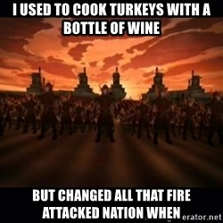 until the fire nation attacked. - I used to cook turkeys with a bottle of wine but changed all that fire attacked nation when