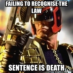 judge dredd - Failing to recognise the Law  sentence is death