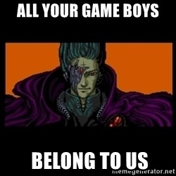 All your base are belong to us - ALL YOUR GAME BOYS  BELONG TO US