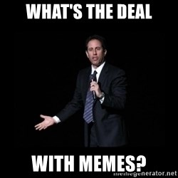 what's the deal? Seinfeld - What's the deal with memes?