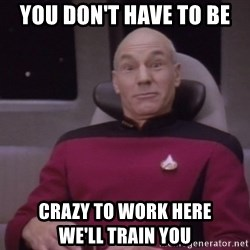 horny captain picard - You don't have to be crazy to work here                     we'll train you