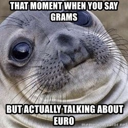 Awkward Moment Seal - that moment when you say grams  but actually talking about euro