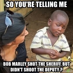 Skeptical 3rd World Kid - SO YOU'RE TELLING ME BOB MARLEY SHOT THE SHERIFF, BUT DIDN'T SHOOT THE DEPUTY ?