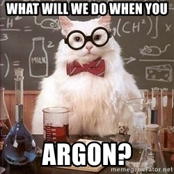 Science Cat - What will we do when you ARGON?