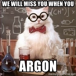 Science Cat - We will miss you when you ARGON