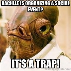 Ackbar - Rachlle is organizing a social event? It's a trap!