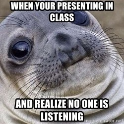 Awkward Moment Seal - when your presenting in class and realize no one is listening