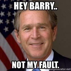 George Bush - Hey Barry.. not my fault.
