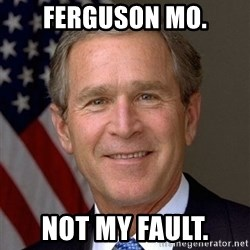 George Bush - Ferguson MO. Not my fault.