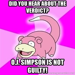 Slowpoke - did you hear about the verdict? O.j. simpson is not guilty!