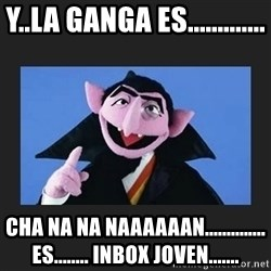 The Count from Sesame Street - Y..LA GANGA ES............. CHA NA NA NAAAAAAN.............. ES........ INBOX JOVEN.......