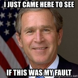 George Bush - i just came here to see if this was my fault
