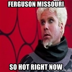 Mugatu  - Ferguson missouri So hot right now