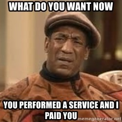 Confused Bill Cosby  - what do you want now you performed a service and i paid you