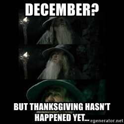 Confused Gandalf - December? But thanksgiving hasn't happened yet...