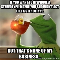 Kermit The Frog Drinking Tea - If you want to disprove a stereotype, maybe you shouldn't act like a stereotype. But that's none of my business...