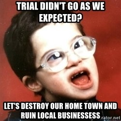 retarded kid with glasses - trial didn't go as we expected? let's destroy our home town and ruin local businessess
