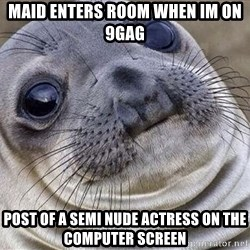 Awkward Moment Seal - maid enters room when Im on 9GAG post of a semi nude actress on the computer screen