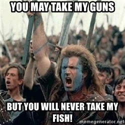 Brave Heart Freedom - You may take my guns but you will never take my fish!