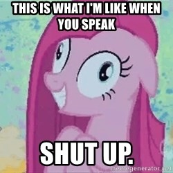 Crazy Pinkie Pie - This is what I'm like when you speak Shut Up.