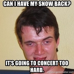 [10] guy meme - Can I have my snow back? It's going to concert too hard.