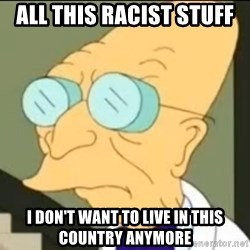 I Don't Want to Live in this Planet Anymore - All this racist stuff  I don't want to live in this country anymore