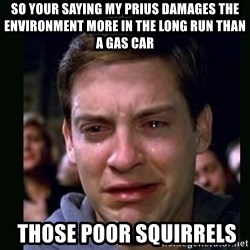 crying peter parker - so your saying my prius damages the environment more in the long run than a gas car  those poor squirrels