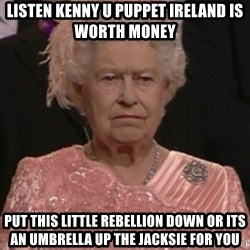 the queen olympics - listen Kenny u puppet Ireland is worth money put this little rebellion down or its an umbrella up the jacksie for you