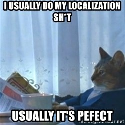 Sophisticated Cat Meme - I usually do my localization sh*t usually it's pefect