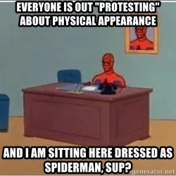 """spiderman masterbating - everyone is out """"protesting"""" about physical appearance and I am sitting here dressed as spiderman, SUP?"""