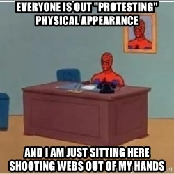 """spiderman masterbating - Everyone is out """"protesting"""" physical appearance and I am just sitting here shooting webs out of my hands"""