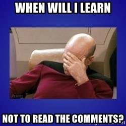Picard facepalm  - When will I learn Not to read the comments?