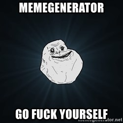 Forever Alone - MEMEGENERATOR GO FUCK YOURSELF