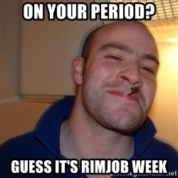 Good Guy Greg - on your period? guess it's rimjob week