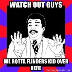 Watch Out Guys - watch out guys  we gotta flinders kid over here