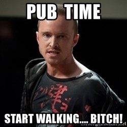Jesse Pinkman says Bitch - pub  time start walking.... bitch!