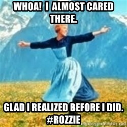 look at all these things - Whoa!  I  Almost cared there. Glad i realized before I did. #Rozzie
