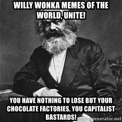Karl Marx to the Rescue - Willy Wonka memes of the world, Unite! You have nothing to lose but your chocolate factories, you capitalist bastards!