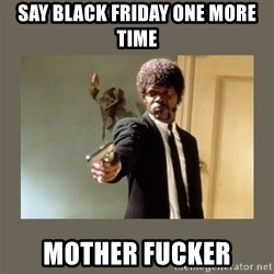 doble dare you  - Say Black Friday one more time MOTHER FUCKER